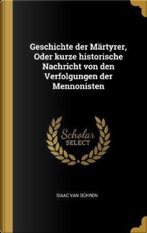 Geschichte Der Märtyrer, Oder Kurze Historische Nachricht Von Den Verfolgungen Der Mennonisten by Isaac Van Duhren