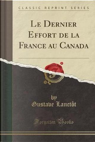 Le Dernier Effort de la France au Canada (Classic Reprint) by Gustave Lanctôt
