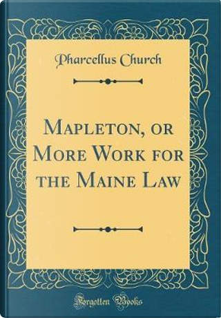Mapleton, or More Work for the Maine Law (Classic Reprint) by Pharcellus Church