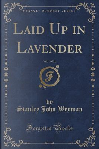 Laid Up in Lavender, Vol. 1 of 21 (Classic Reprint) by Stanley John Weyman