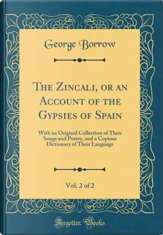 The Zincali, or an Account of the Gypsies of Spain, Vol. 2 of 2 by George Borrow