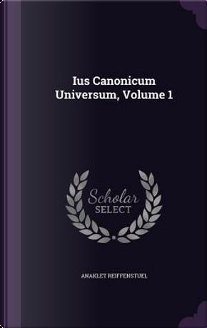 Ius Canonicum Universum, Volume 1 by Anaklet Reiffenstuel