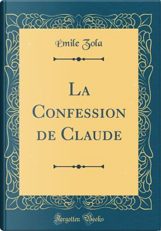 La Confession de Claude (Classic Reprint) by Émile Zola