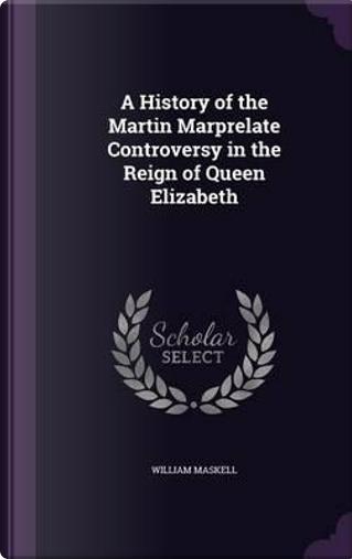 A History of the Martin Marprelate Controversy in the Reign of Queen Elizabeth by William Maskell