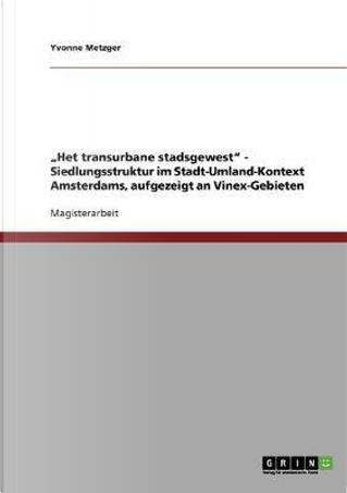 """""""Het transurbane stadsgewest"""" - Siedlungsstruktur im Stadt-Umland-Kontext Amsterdams, aufgezeigt an Vinex-Gebieten by Yvonne Metzger"""