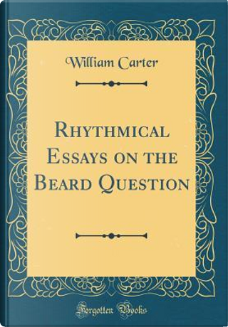 Rhythmical Essays on the Beard Question (Classic Reprint) by William Carter