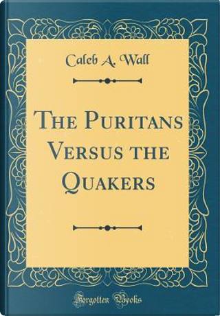 The Puritans Versus the Quakers (Classic Reprint) by Caleb A. Wall