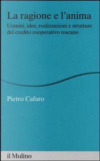 La ragione e l'anima. Uomini, idee, realizzazioni e strutture del credito cooperativo toscano by Pietro Cafaro
