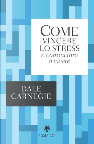 Come vincere lo stress e cominciare a vivere by Dale Carnegie