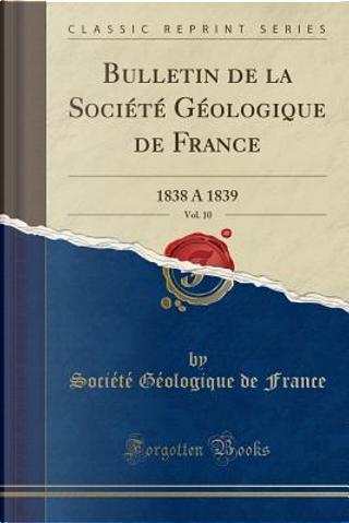 Bulletin de la Société Géologique de France, Vol. 10 by Société Géologique De France