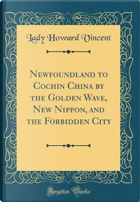 Newfoundland to Cochin China by the Golden Wave, New Nippon, and the Forbidden City (Classic Reprint) by Lady Howard Vincent