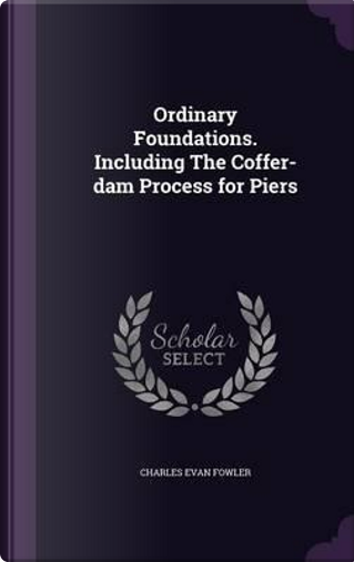 Ordinary Foundations. Including the Coffer-Dam Process for Piers by Charles Evan Fowler