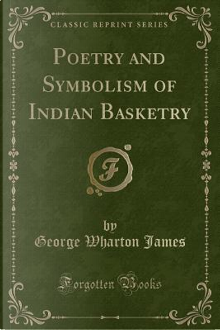 Poetry and Symbolism of Indian Basketry (Classic Reprint) by George Wharton James