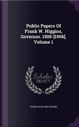 Public Papers of Frank W. Higgins, Governor. 1905-[1906], Volume 1 by Frank Wayland Higgins