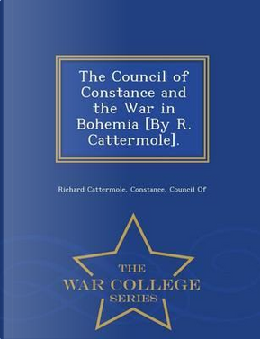 The Council of Constance and the War in Bohemia [By R. Cattermole]. - War College Series by Richard Cattermole
