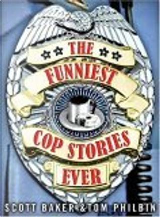 The Funniest Cop Stories Ever by Scott Baker, Tom Philbin