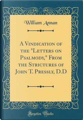 """A Vindication of the """"Letters on Psalmody,"""" From the Strictures of John T. Pressly, D.D (Classic Reprint) by William Annan"""