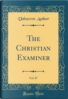 The Christian Examiner, Vol. 87 (Classic Reprint) by Author Unknown