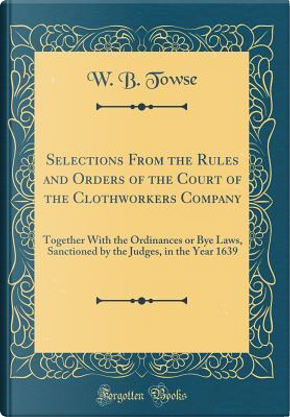 Selections From the Rules and Orders of the Court of the Clothworkers Company by W. B. Towse
