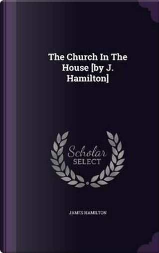 The Church in the House [By J. Hamilton] by James Hamilton