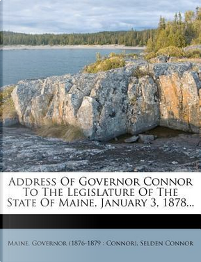 Address of Governor Connor to the Legislature of the State of Maine, January 3, 1878. by Selden Connor