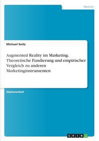 Augmented Reality im Marketing. Theoretische Fundierung und empirischer Vergleich zu anderen Marketinginstrumenten by Michael Seitz