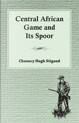 Central African Game and Its Spoor by Chauncy Hugh Stigand