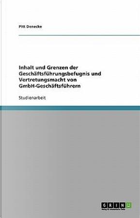 Inhalt und Grenzen der Geschäftsführungsbefugnis und Vertretungsmacht von GmbH-Geschäftsführern by Pitt Denecke