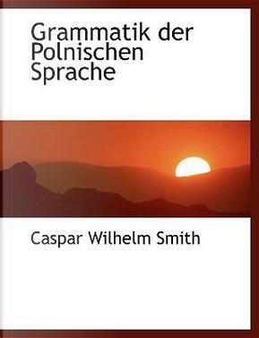 Grammatik Der Polnischen Sprache by Caspar Wilhelm Smith