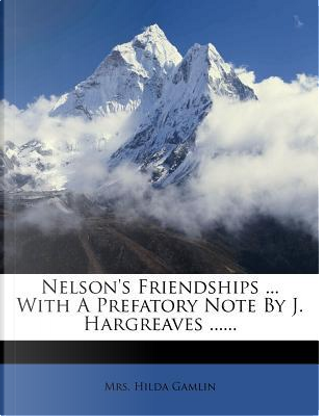 Nelson's Friendships with a Prefatory Note by J. Hargreaves by Mrs Hilda Gamlin