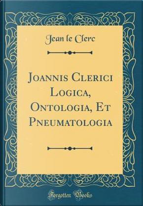 Joannis Clerici Logica, Ontologia, Et Pneumatologia (Classic Reprint) by Jean Le Clerc