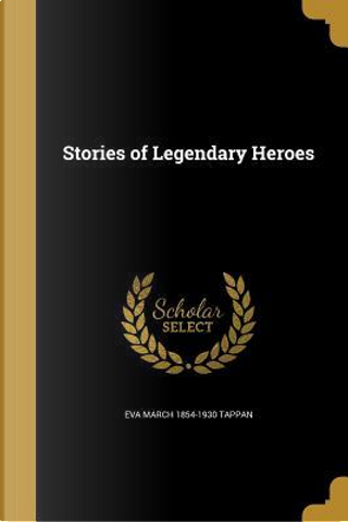 STORIES OF LEGENDARY HEROES by Eva March 1854-1930 Tappan