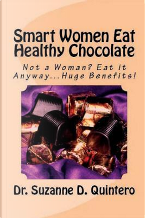 Smart Women Eat Healthy Chocolate by Suzanne D. Quintero