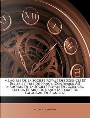 Memoires de La Socit Royale Des Sciences Et Belles-Lettres de Nancy. [Continued As] Memoires de La Socit Royale Des Sciences, Lettres Et Arts de Nancy by Acadmie De Stanislas