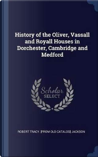 History of the Oliver, Vassall and Royall Houses in Dorchester, Cambridge and Medford by Robert Tracy Jackson