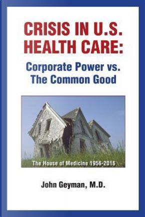 Crisis in U.S. Health Care by John, M.D. Geyman