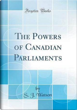 The Powers of Canadian Parliaments (Classic Reprint) by S. J. Watson