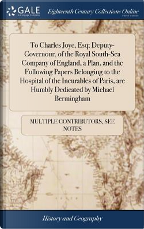 To Charles Joye, Esq; Deputy-Governour, of the Royal South-Sea Company of England, a Plan, and the Following Papers Belonging to the Hospital of the ... Are Humbly Dedicated by Michael Bermingham by Multiple Contributors