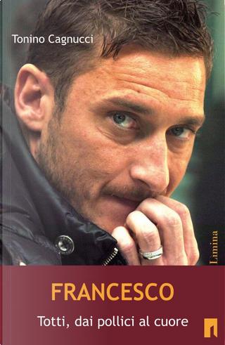 Francesco. Totti dai pollici al cuore by Tonino Cagnucci