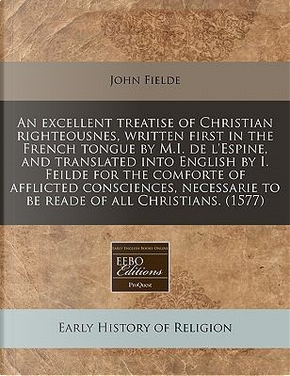 An Excellent Treatise of Christian Righteousnes, Written First in the French Tongue by M.I. de L'Espine, and Translated Into English by I. Feilde for by John Fielde