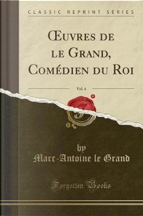 OEuvres de le Grand, Comédien du Roi, Vol. 4 (Classic Reprint) by Marc-Antoine Le Grand