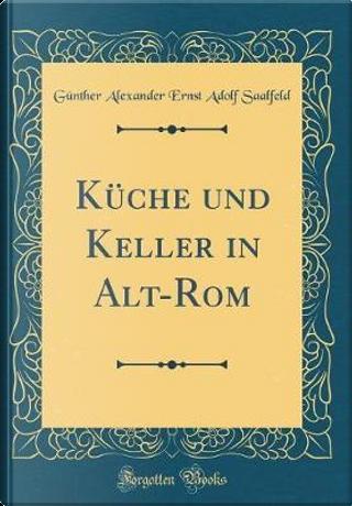 Küche und Keller in Alt-Rom (Classic Reprint) by Günther Alexander Ernst Adolf Saalfeld