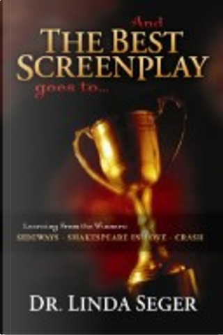 And the Best Screenplay Goes to...Learning from the Winners - Sideways, Shakespeare in Love, Crash by Linda Seger