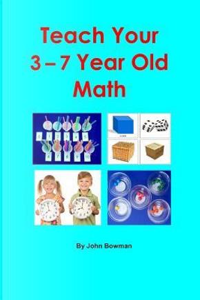Teach Your 3-7 Year Old Math by Mr. John Bowman