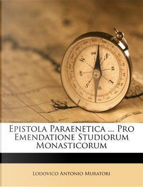 Epistola Paraenetica ... Pro Emendatione Studiorum Monasticorum by Lodovico Antonio Muratori