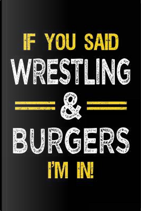 If You Said Wrestling & Burgers I'm In by Dartan Creations