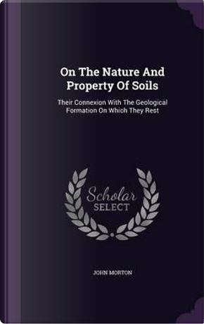 On the Nature and Property of Soils by John Morton