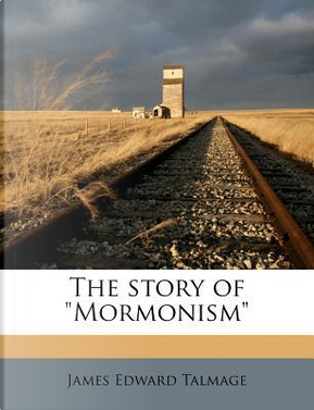 The Story of Mormonism by James Edward Talmage