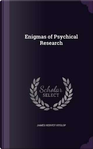 Enigmas of Psychical Research by James Hervey Hyslop