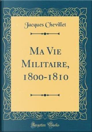 Ma Vie Militaire, 1800-1810 (Classic Reprint) by Jacques Chevillet